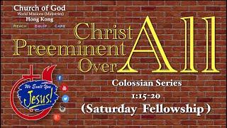 """Christ Preeminent Over All ""  Col. 1:15-20    COG HKG - Saturday Fellowship"