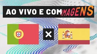PORTUGAL X ESPANHA (AO VIVO COM IMAGENS)