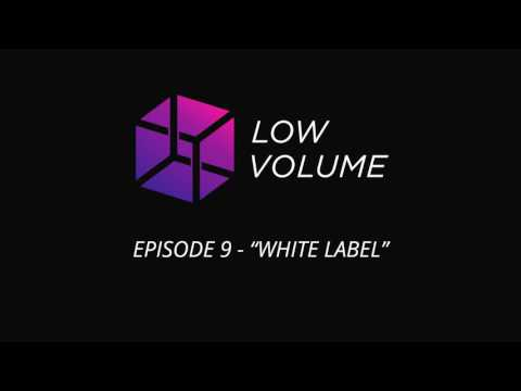 Low Volume - Episode 9 - White Label