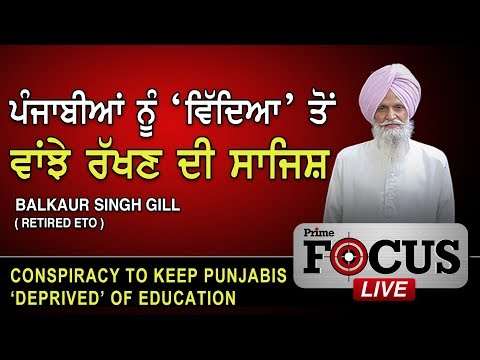 Prime Focus #193_Balkaur S. Gill (Retired ETO) - Conspiracy to keep Punjabis 'Deprived' of Education