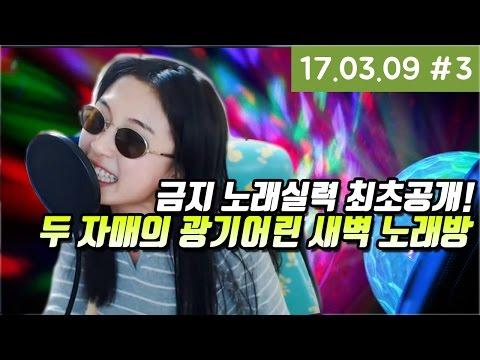 언니의 노래실력 최초공개 ! 두 자매의 광기어린 새벽 노래방  ㅋㅋㅋ [17.03.09 #3]