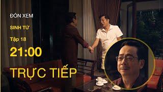 TRỰC TIẾP | TẬP 18: Sinh Tử - Chủ tịch tỉnh xin Bí thư dừng bổ nhiệm con trai làm Giám đốc Sở