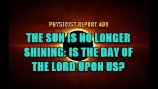 Physicist report 489: The Sun is no longer Shining: Is the Day of the Lord upon us?