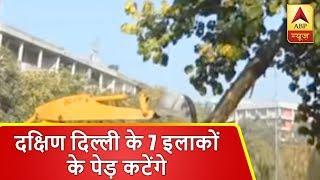 दक्षिण दिल्ली के सात इलाकों के पेड़ कटेंगे, NBCC, CPWD के प्रोजेक्ट के लिए कटाई   ABP News Hindi