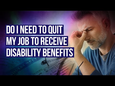 Do I need to quit my job to receive disability benefits?