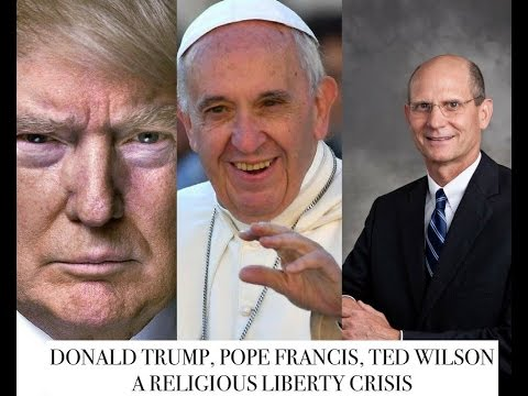 DONALD TRUMP, POPE FRANCIS, TED WILSON: A RELIGIOUS  LIBERTY CRISIS