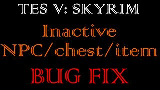 Tes V: Skyrim - Inactive Npcs/chest/item Bug Fix