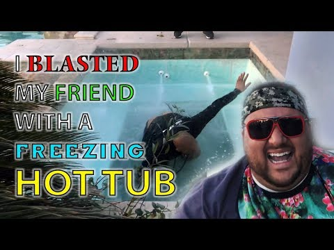 I blasted my friend with a freezing hot tub!!!