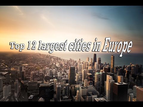 ⏩ ⏩ Top 12 largest Cities in Europe|2017