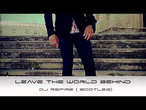 Leave The World Behind- DJ RSFIRE (Bootleg)