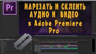 Как нарезать, склеить, сгруппировать видео и аудио в Adobe Premiere Pro CS6