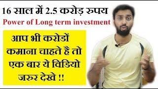 करोड़ो कमाए। the power of long term investment