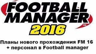 Планы нового прохождения FM 16 + персонал в Football manager