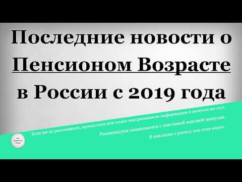 Последние новости о Пенсионом Возрасте в России с 2019 года