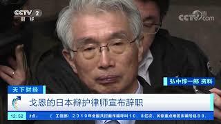 [天下财经]戈恩的日本辩护律师宣布辞职| CCTV财经