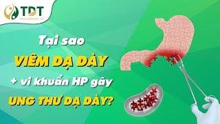 Tại sao VIÊM DẠ DÀY + vi khuẩn HP gây UNG THƯ dạ dày?