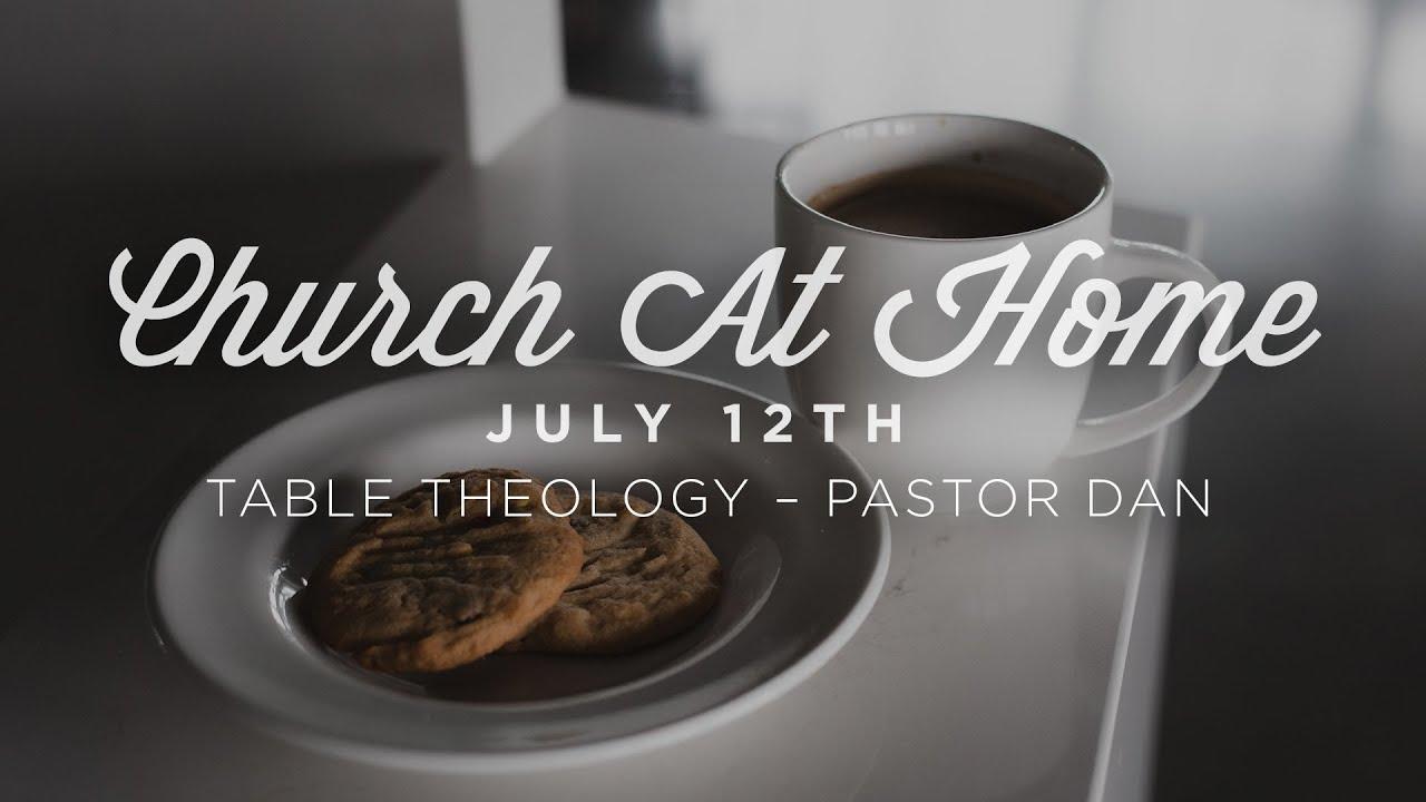 CHURCH AT HOME (July 12th): Table Theology – Pastor Dan