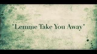 """""""Lemme Take You Away"""""""