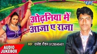 ओढनिया में आजा राजा - Odhaniya Me Aaja Ae Raja - Rajesh Raushan - Audio JukeBOX - Bhojpuri Hot Song