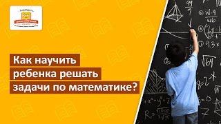 ☑️ Как научить ребенка решать задачи по математике? [Школа скорочтения и развития памяти]