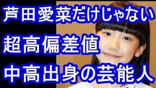 """超高偏差値""""中高出身の芸能人は子役エリート・芦田愛菜だけじゃない?! ..."""