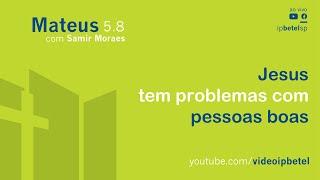 Jesus tem problemas com pessoas boas - Mateus 5.8 | Samir Mesquita de Moraes