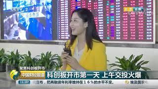 [中国财经报道]聚焦科创板开市 科创板开市第一天 上午交投火爆| CCTV财经