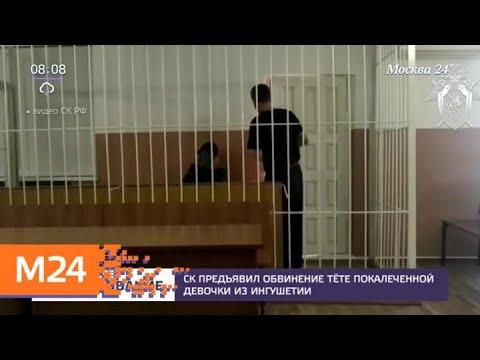 СК предъявил обвинение тете избитой девочки из Ингушетии - Москва 24