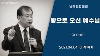 [2021.4.4 모퉁이돌선교회 남북연합예배] '왕으로 오신 예수님'_ 요 1:1-18_ 이삭 목사