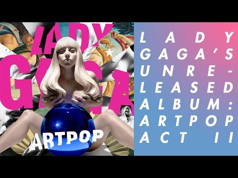 LADY GAGA'S SCRAPPED ALBUM: ARTPOP ACT II | Unheard Of