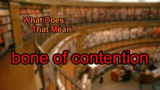What does bone of contention mean?