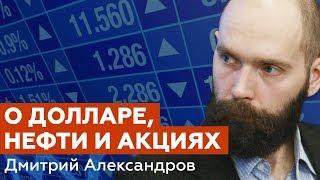 О долларе, нефти и акциях - Дмитрий Александров