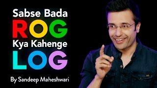 Video Sabse Bada Rog Kya Kahenge Log - By Sandeep Maheshwari download MP3, 3GP, MP4, WEBM, AVI, FLV November 2017