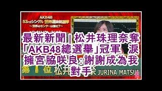 最新新聞| 松井珠理奈奪「AKB48總選舉」冠軍淚擁宮脇咲良:謝謝成為我對...