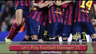 Lets Play Football Manager 2015 Building Brilliance: Barcelona Episode 1