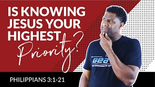 """PHILIPPIANS 3   """"IS KNOWING JESUS YOUR HIGHEST PRIORITY?"""""""