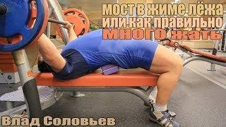 Мост в жиме лёжа или как правильно МНОГО жать. Влад Соловьев.