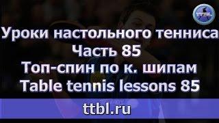 #Уроки настольного тенниса. Часть 85. Топ спин по к. шипам.