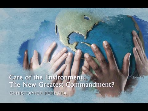 Christopher Ferrara - Care of the Environment: The New Greatest Commandment?