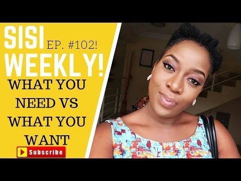 WHAT YOU NEED VS WHAT YOU WANT |LIFE IN LAGOS | SISI WEEKLY EP 102