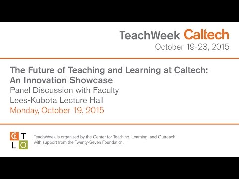 The Future of Teaching and Learning at Caltech: An Innovation Showcase - 10/19/2015