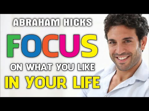 Abraham Hicks - FOCUS ON WHAT YOU LIKE IN YOUR LIFE RATHER THAN ON WHAT YOU DON'T WANT