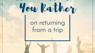 Which would you rather on return from a trip?
