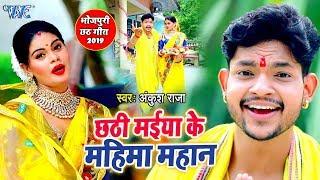 Ankush Raja का यह छठ गीत हर घर में तहलका मचा दिया 2019 | छठी मईया के महिमा महान | Chhath Geet
