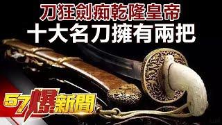 刀狂劍痴乾隆皇帝 十大名刀擁有兩把《57爆新聞》精選篇 網路獨播版
