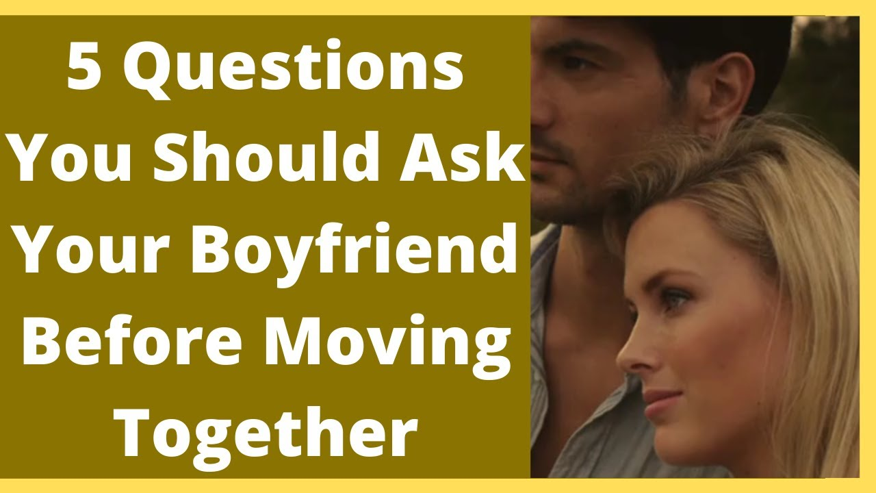 5 Questions You Should Ask Your Boyfriend Before Moving Together