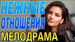 НЕЖНЫЕ ОТНОШЕНИЯ / Русские мелодрамы 2018