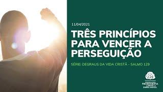 Três princípios para vencer a perseguição - Culto - 11/04/2021