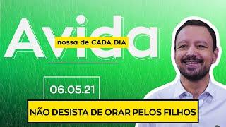 NÃO DESISTA DE ORAR PELOS FILHOS - 06/05/21