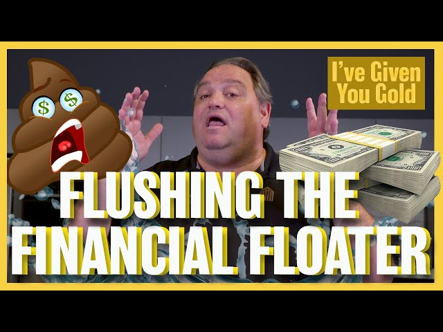 Flushing the Financial Floater - I've Given you Gold